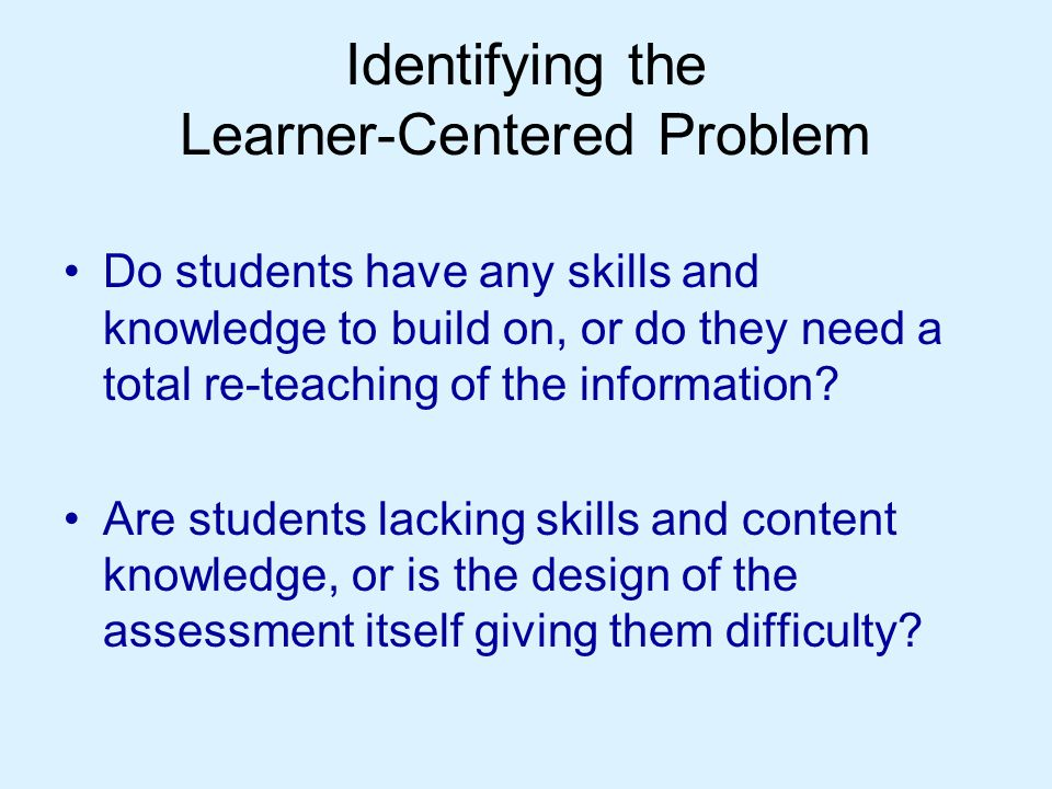 Identifying the Learner-Centered Problem Do students have any skills and knowledge to build on, or do they need a total re-teaching of the information.