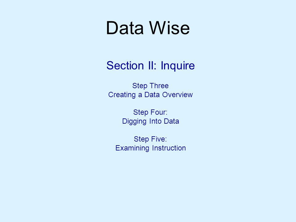 Data Wise Section II: Inquire Step Three Creating a Data Overview Step Four: Digging Into Data Step Five: Examining Instruction