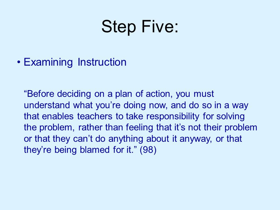 Step Five: Examining Instruction Before deciding on a plan of action, you must understand what you're doing now, and do so in a way that enables teachers to take responsibility for solving the problem, rather than feeling that it's not their problem or that they can't do anything about it anyway, or that they're being blamed for it. (98)