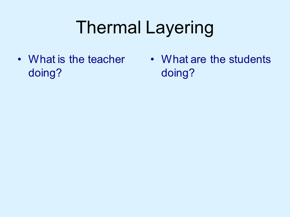 Thermal Layering What is the teacher doing What are the students doing