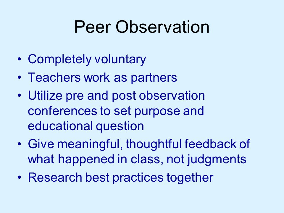 Peer Observation Completely voluntary Teachers work as partners Utilize pre and post observation conferences to set purpose and educational question Give meaningful, thoughtful feedback of what happened in class, not judgments Research best practices together