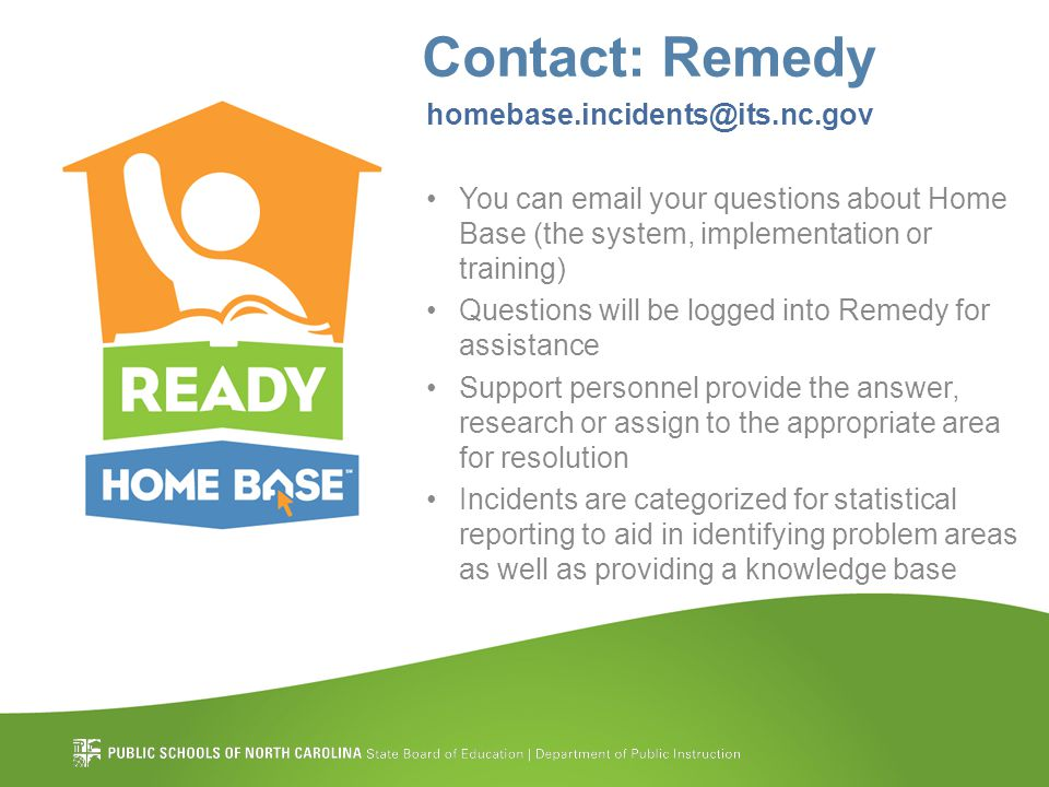 Contact: Remedy homebase.incidents@its.nc.gov You can email your questions about Home Base (the system, implementation or training) Questions will be logged into Remedy for assistance Support personnel provide the answer, research or assign to the appropriate area for resolution Incidents are categorized for statistical reporting to aid in identifying problem areas as well as providing a knowledge base
