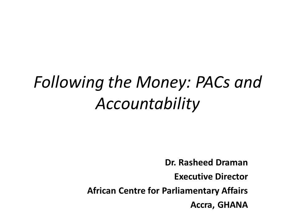 Following the Money: PACs and Accountability Dr. Rasheed Draman Executive Director African Centre for Parliamentary Affairs Accra, GHANA