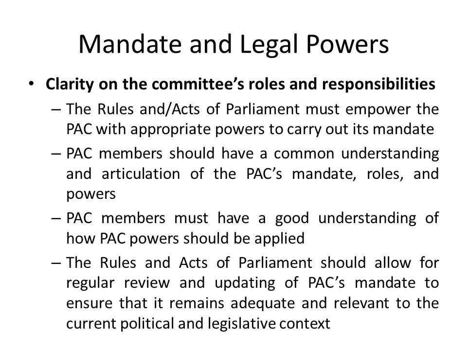 Mandate and Legal Powers Clarity on the committee's roles and responsibilities – The Rules and/Acts of Parliament must empower the PAC with appropriate powers to carry out its mandate – PAC members should have a common understanding and articulation of the PAC's mandate, roles, and powers – PAC members must have a good understanding of how PAC powers should be applied – The Rules and Acts of Parliament should allow for regular review and updating of PAC's mandate to ensure that it remains adequate and relevant to the current political and legislative context