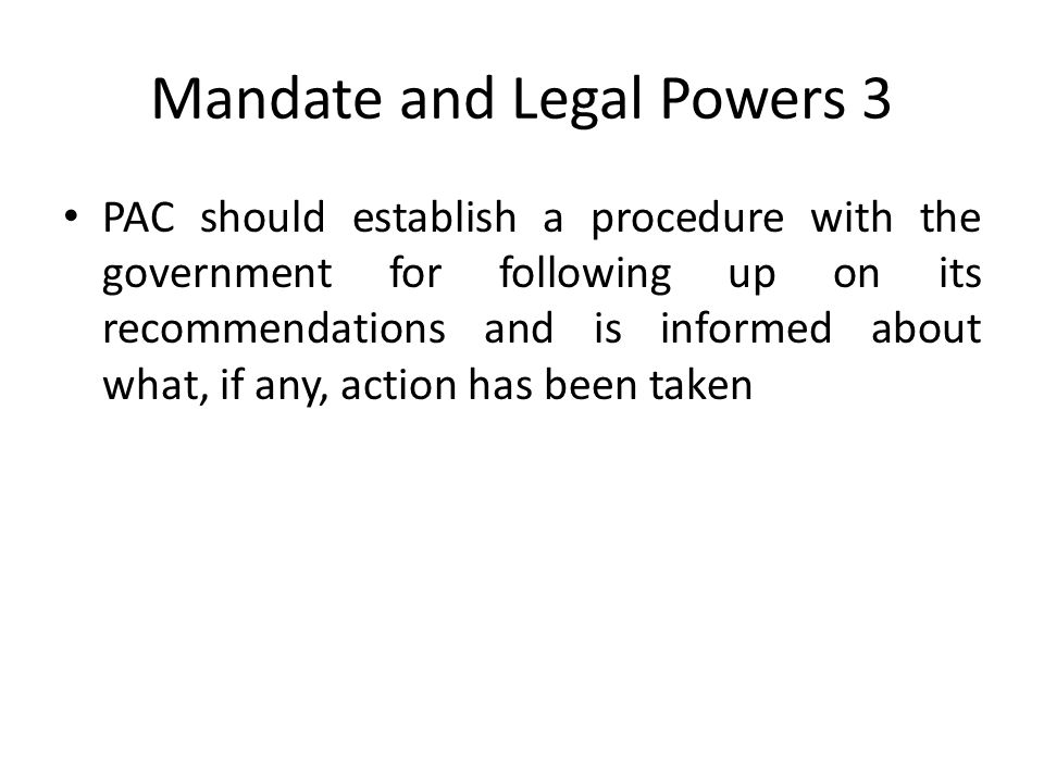 Mandate and Legal Powers 3 PAC should establish a procedure with the government for following up on its recommendations and is informed about what, if any, action has been taken