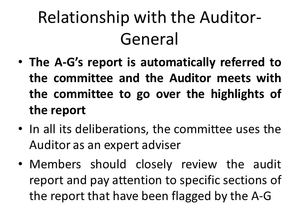 Relationship with the Auditor- General The A-G's report is automatically referred to the committee and the Auditor meets with the committee to go over the highlights of the report In all its deliberations, the committee uses the Auditor as an expert adviser Members should closely review the audit report and pay attention to specific sections of the report that have been flagged by the A-G