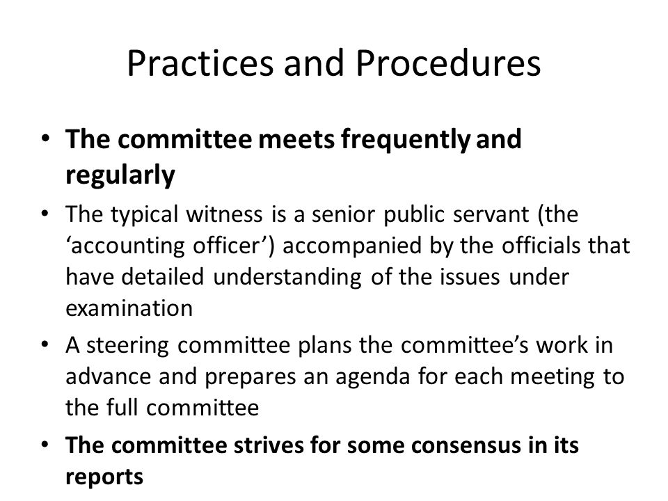 Practices and Procedures The committee meets frequently and regularly The typical witness is a senior public servant (the 'accounting officer') accomp