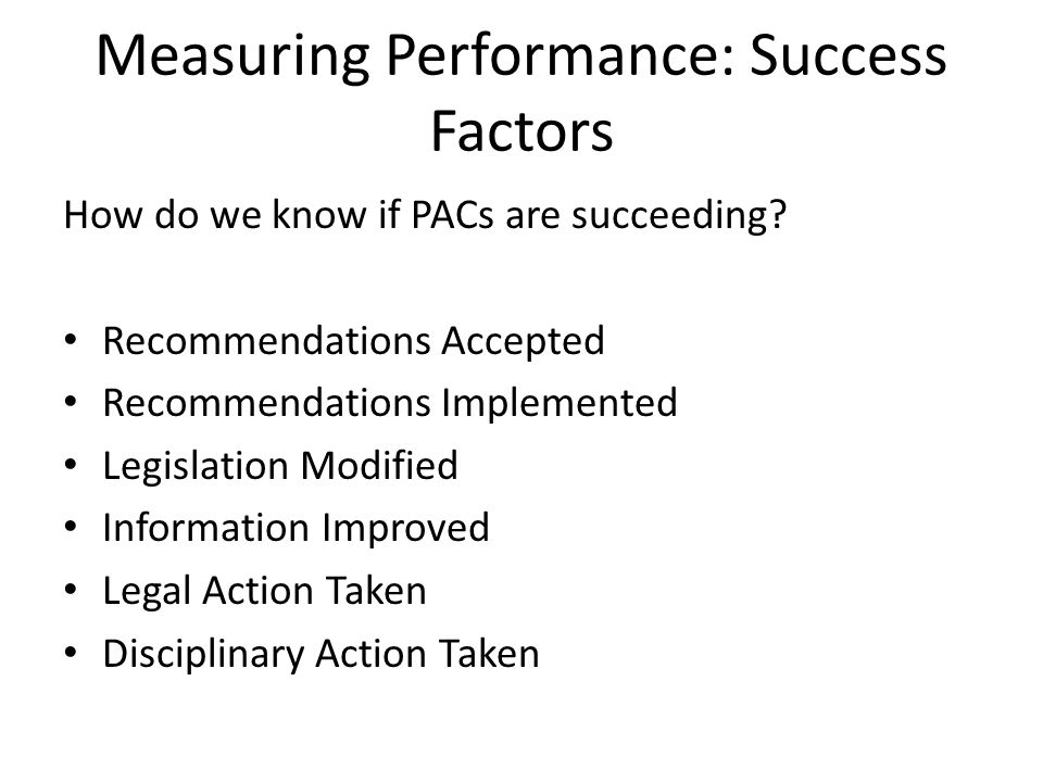 Measuring Performance: Success Factors How do we know if PACs are succeeding? Recommendations Accepted Recommendations Implemented Legislation Modifie