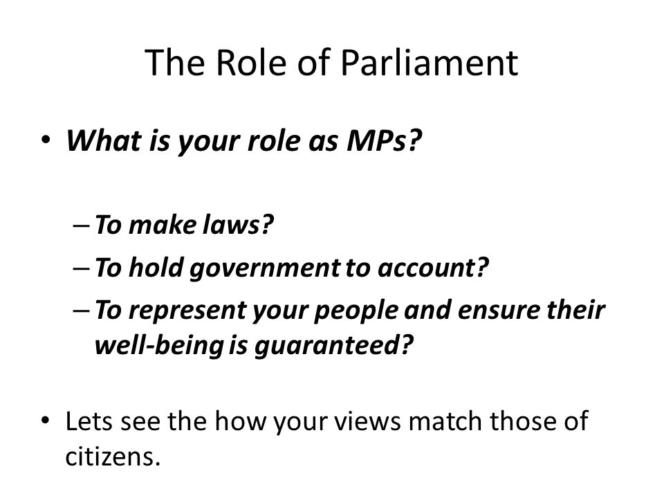 The Role of Parliament What is your role as MPs. – To make laws.