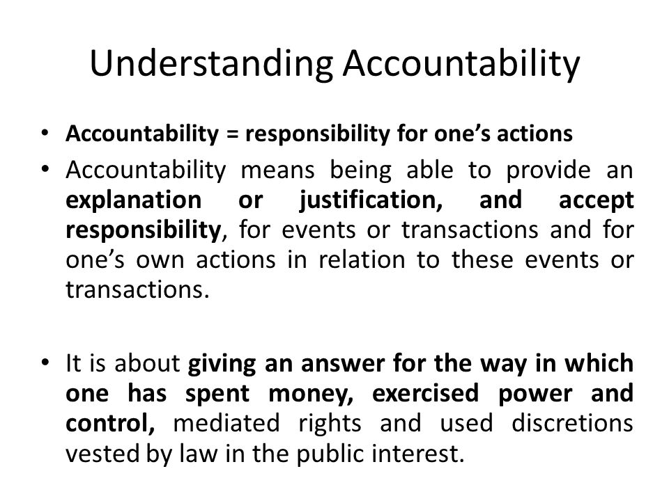 Understanding Accountability Accountability = responsibility for one's actions Accountability means being able to provide an explanation or justification, and accept responsibility, for events or transactions and for one's own actions in relation to these events or transactions.