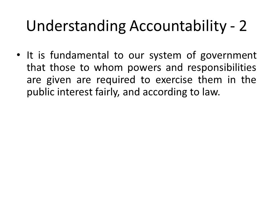 Understanding Accountability - 2 It is fundamental to our system of government that those to whom powers and responsibilities are given are required t