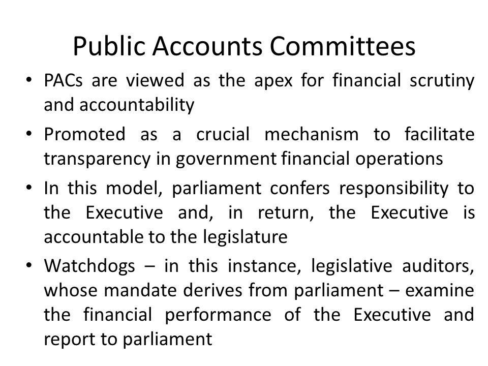 Public Accounts Committees PACs are viewed as the apex for financial scrutiny and accountability Promoted as a crucial mechanism to facilitate transparency in government financial operations In this model, parliament confers responsibility to the Executive and, in return, the Executive is accountable to the legislature Watchdogs – in this instance, legislative auditors, whose mandate derives from parliament – examine the financial performance of the Executive and report to parliament