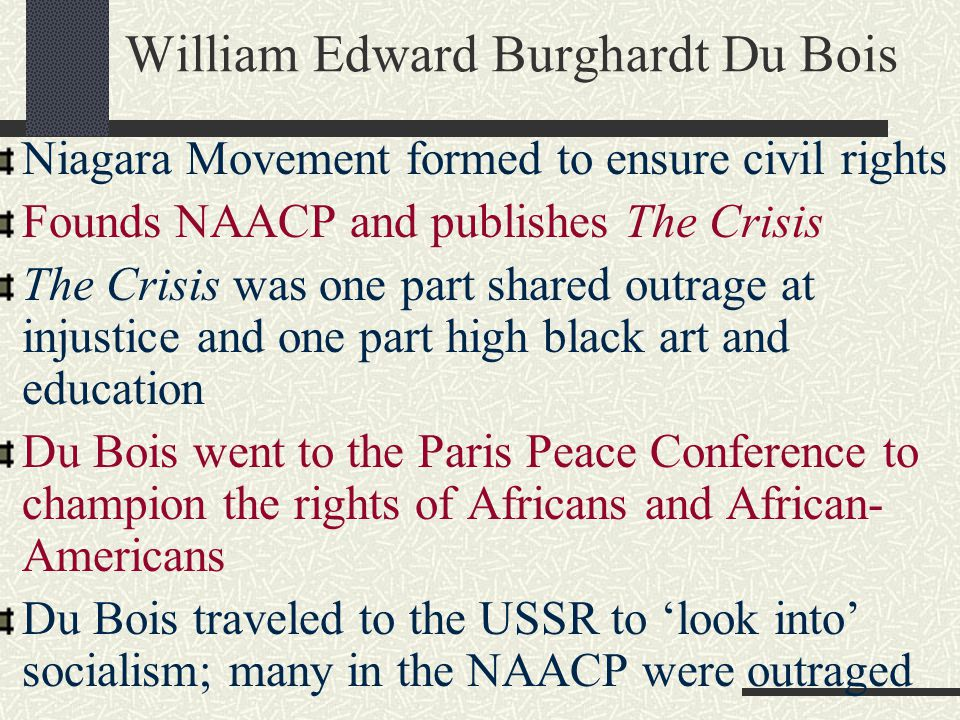 William Edward Burghardt Du Bois Niagara Movement formed to ensure civil rights Founds NAACP and publishes The Crisis The Crisis was one part shared o