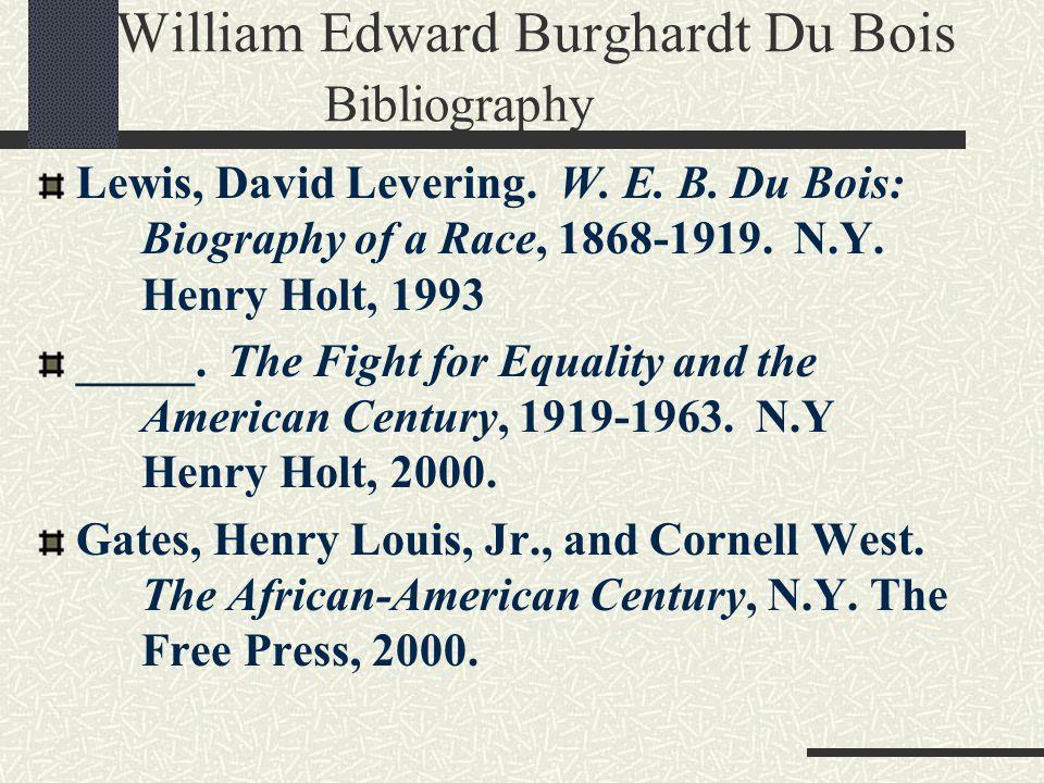 William Edward Burghardt Du Bois Bibliography Lewis, David Levering. W. E. B. Du Bois: Biography of a Race, 1868-1919. N.Y. Henry Holt, 1993 _____. Th