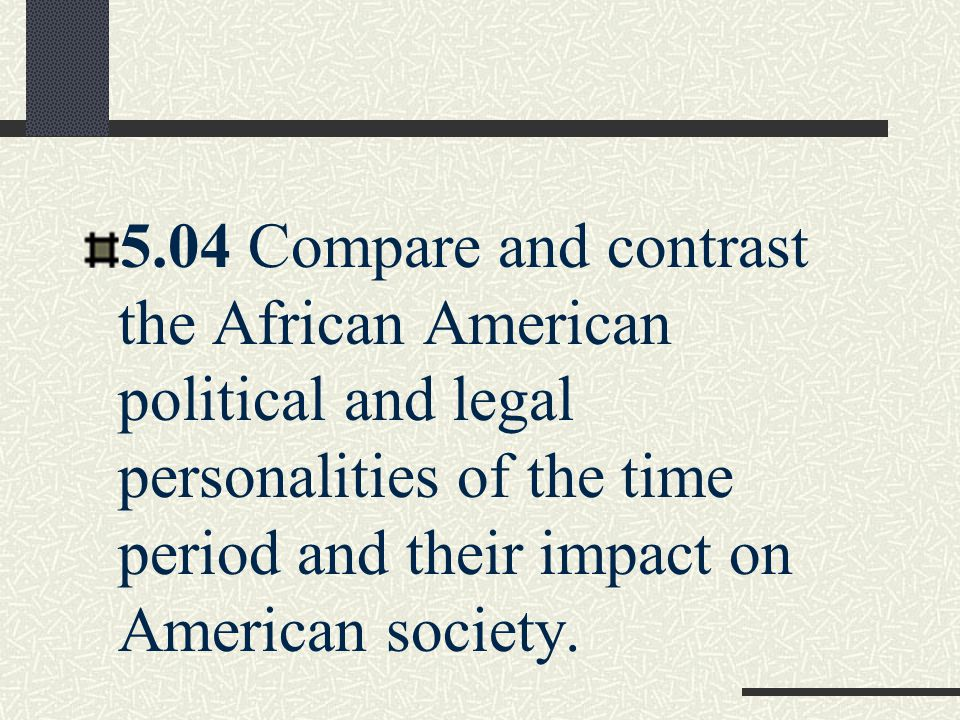 5.04 Compare and contrast the African American political and legal personalities of the time period and their impact on American society.