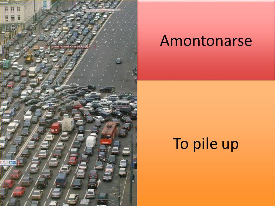 Amontonarse To pile up