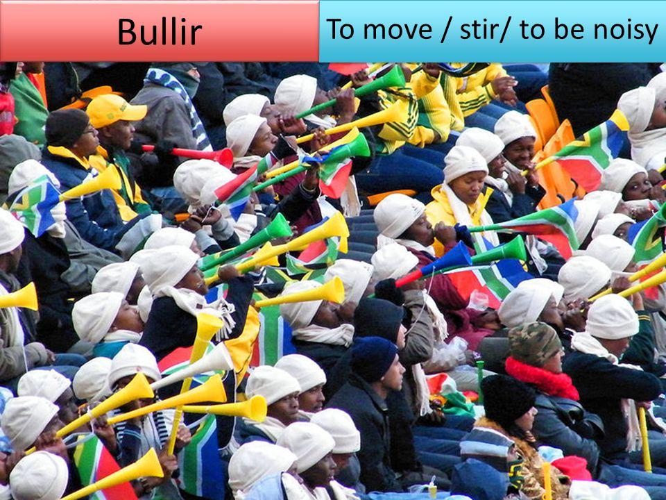 Bullir To move / stir/ to be noisy