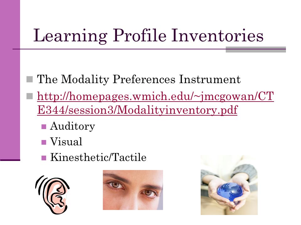 Learning Profile Inventories The Modality Preferences Instrument http://homepages.wmich.edu/~jmcgowan/CT E344/session3/Modalityinventory.pdf http://ho