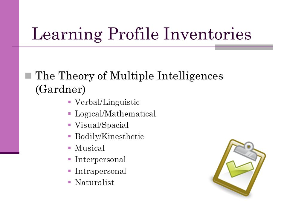 Learning Profile Inventories The Theory of Multiple Intelligences (Gardner)  Verbal/Linguistic  Logical/Mathematical  Visual/Spacial  Bodily/Kines