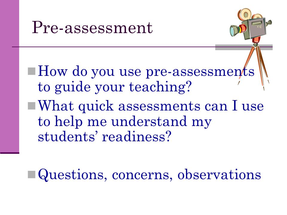 Pre-assessment How do you use pre-assessments to guide your teaching? What quick assessments can I use to help me understand my students' readiness? Q