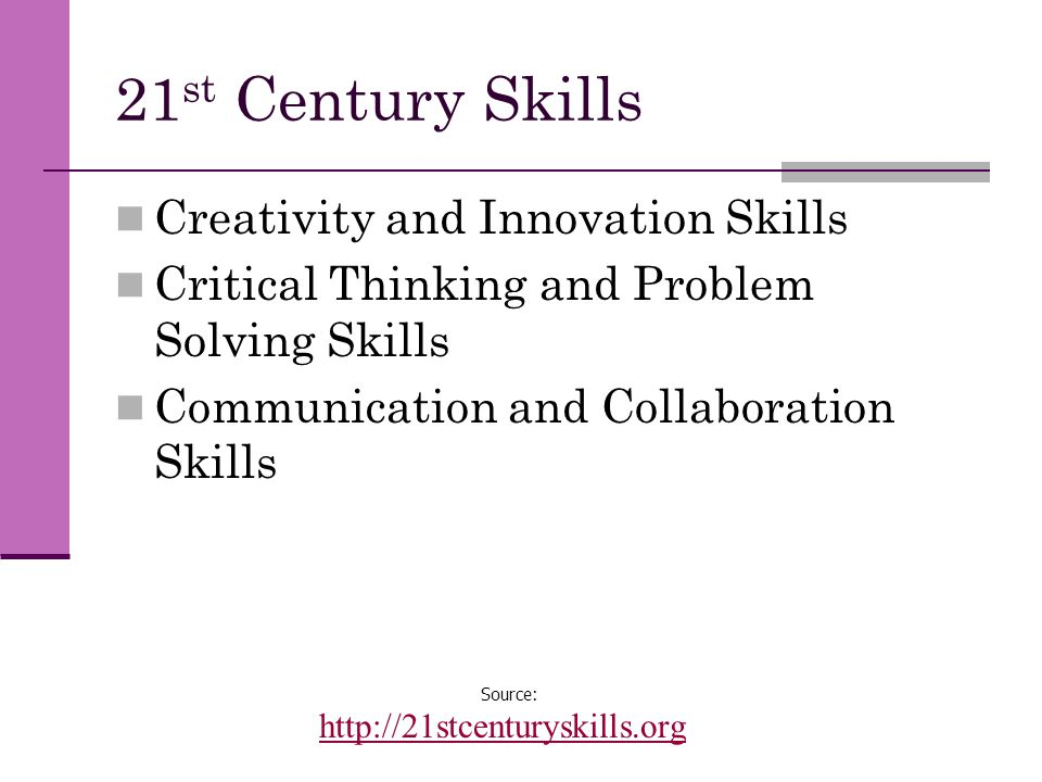 21 st Century Skills Creativity and Innovation Skills Critical Thinking and Problem Solving Skills Communication and Collaboration Skills Source: http