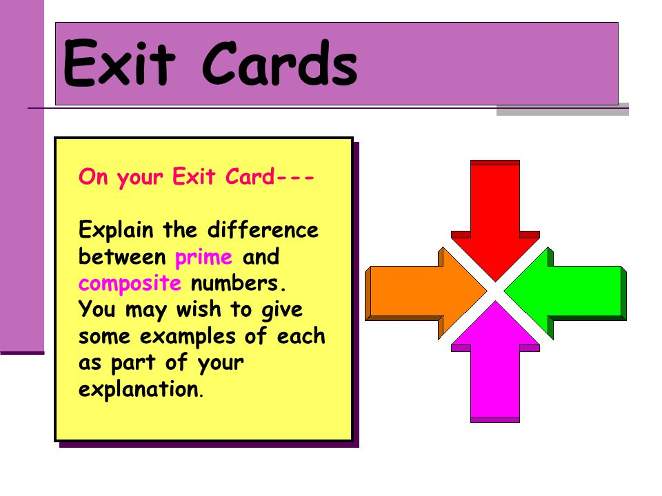 Exit Cards On your Exit Card--- Explain the difference between prime and composite numbers. You may wish to give some examples of each as part of your