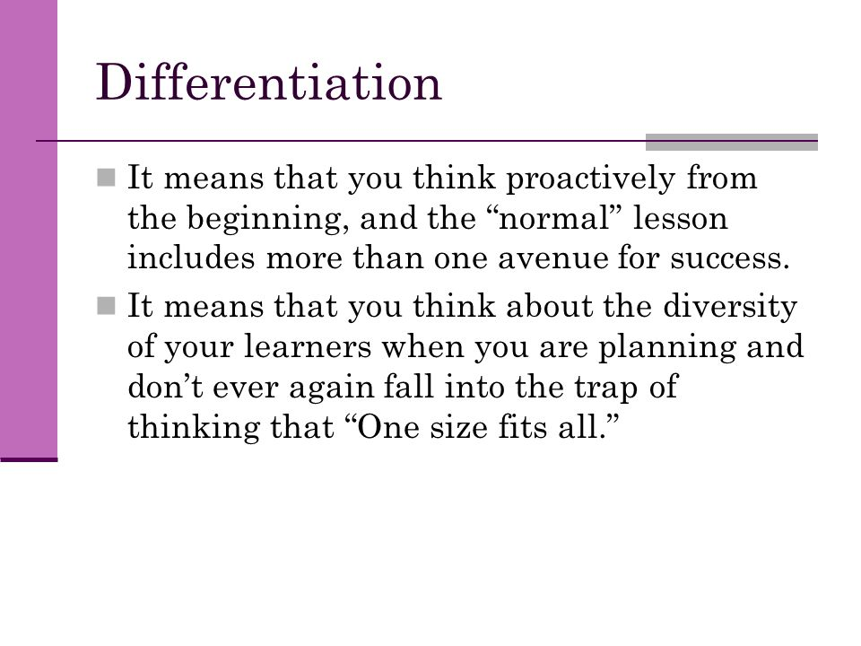 "Differentiation It means that you think proactively from the beginning, and the ""normal"" lesson includes more than one avenue for success. It means th"