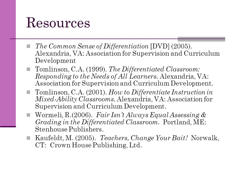 Resources The Common Sense of Differentiation [DVD] (2005). Alexandria, VA: Association for Supervision and Curriculum Development Tomlinson, C.A. (19
