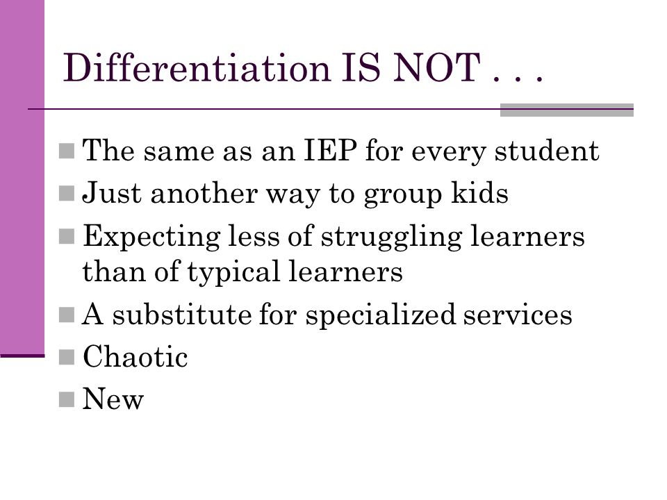 Differentiation IS NOT... The same as an IEP for every student Just another way to group kids Expecting less of struggling learners than of typical le