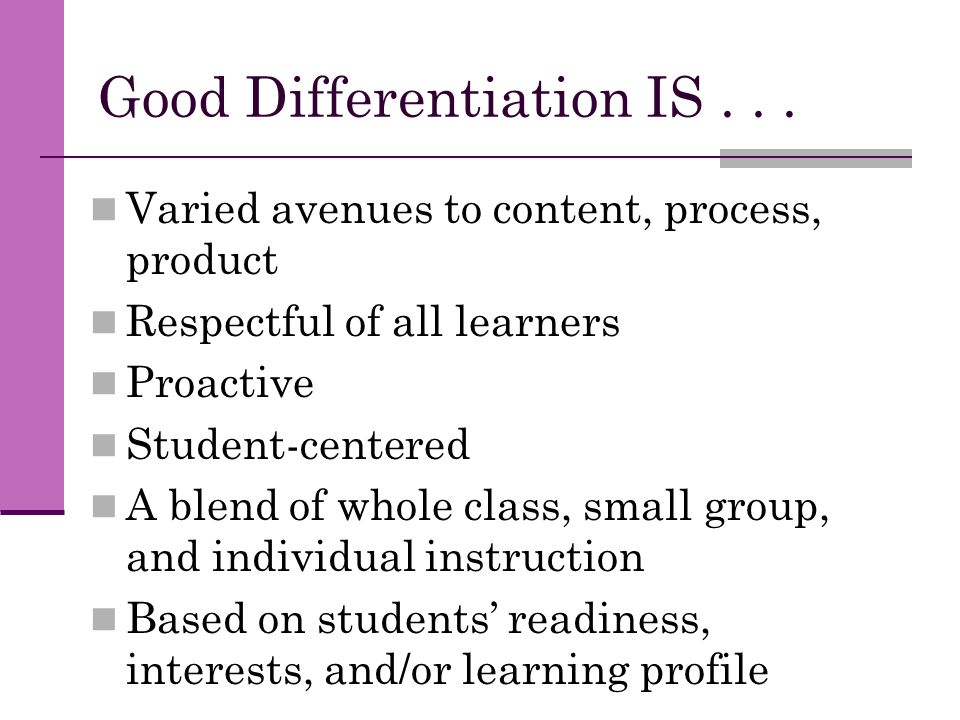 Good Differentiation IS... Varied avenues to content, process, product Respectful of all learners Proactive Student-centered A blend of whole class, s