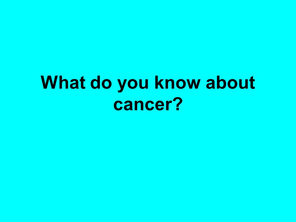 What do you know about cancer?
