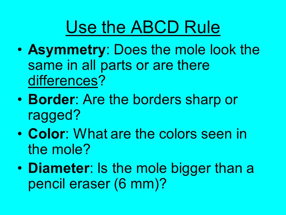 Use the ABCD Rule Asymmetry: Does the mole look the same in all parts or are there differences.
