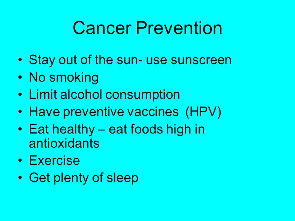 Cancer Prevention Stay out of the sun- use sunscreen No smoking Limit alcohol consumption Have preventive vaccines (HPV) Eat healthy – eat foods high in antioxidants Exercise Get plenty of sleep