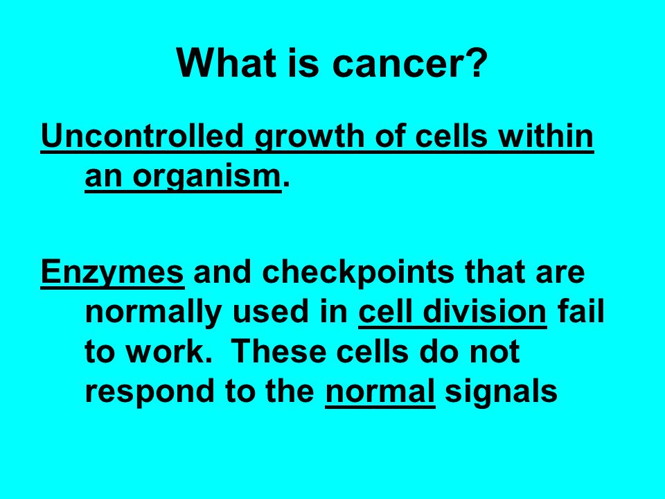 What is cancer. Uncontrolled growth of cells within an organism.