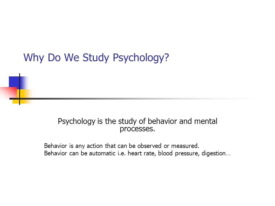 Why Do We Study Psychology? Psychology is the study of behavior and mental processes. Behavior is any action that can be observed or measured. Behavio