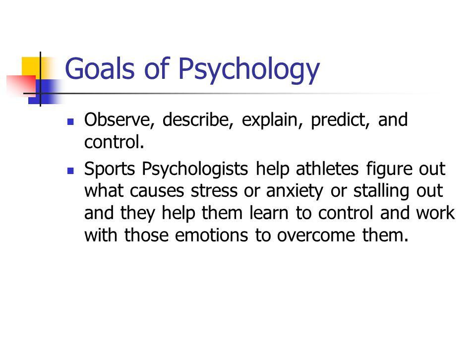 Goals of Psychology Observe, describe, explain, predict, and control.
