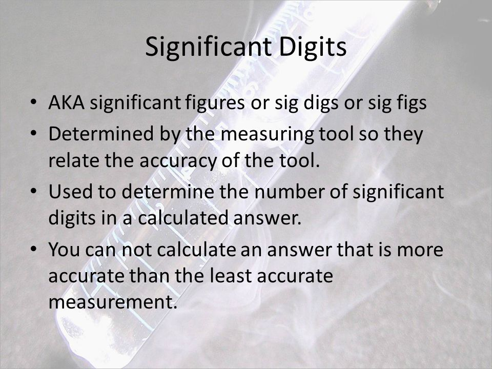 Significant Digits AKA significant figures or sig digs or sig figs Determined by the measuring tool so they relate the accuracy of the tool.