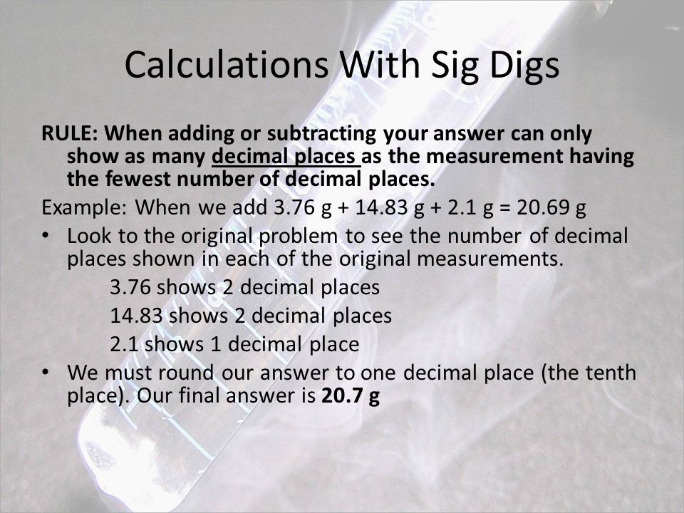 Calculations With Sig Digs RULE: When adding or subtracting your answer can only show as many decimal places as the measurement having the fewest number of decimal places.