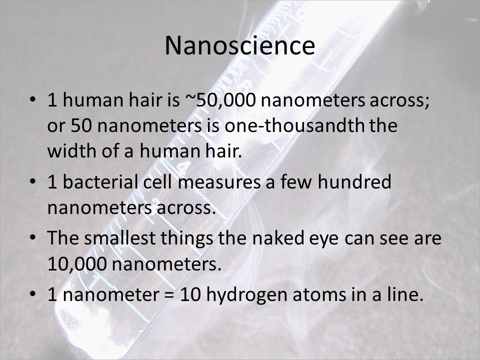 Nanoscience 1 human hair is ~50,000 nanometers across; or 50 nanometers is one-thousandth the width of a human hair.