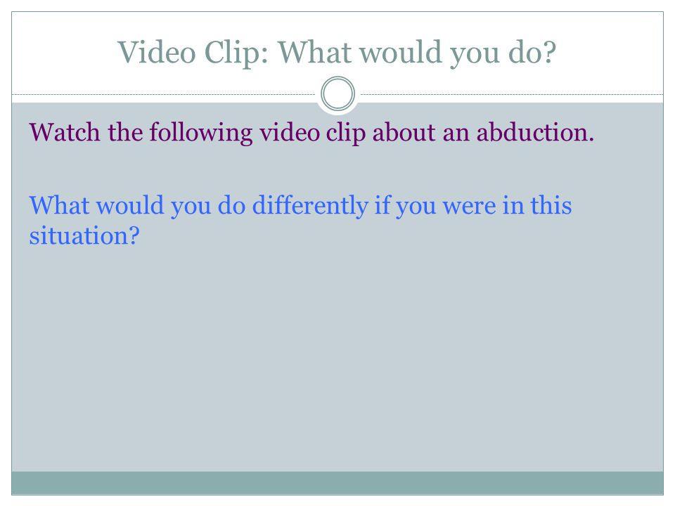 Video Clip: What would you do. Watch the following video clip about an abduction.