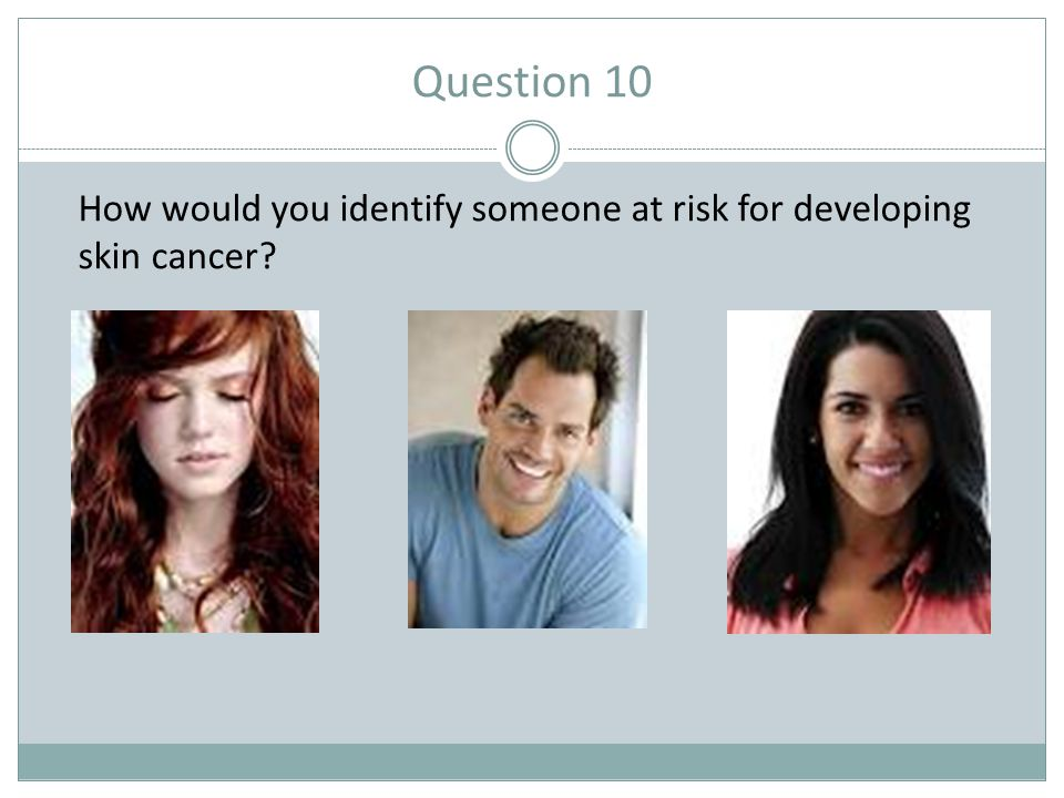 Question 10 How would you identify someone at risk for developing skin cancer
