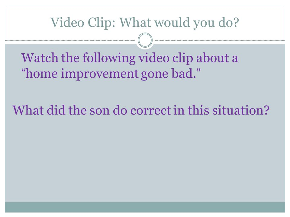"Video Clip: What would you do? Watch the following video clip about a ""home improvement gone bad."" What did the son do correct in this situation?"