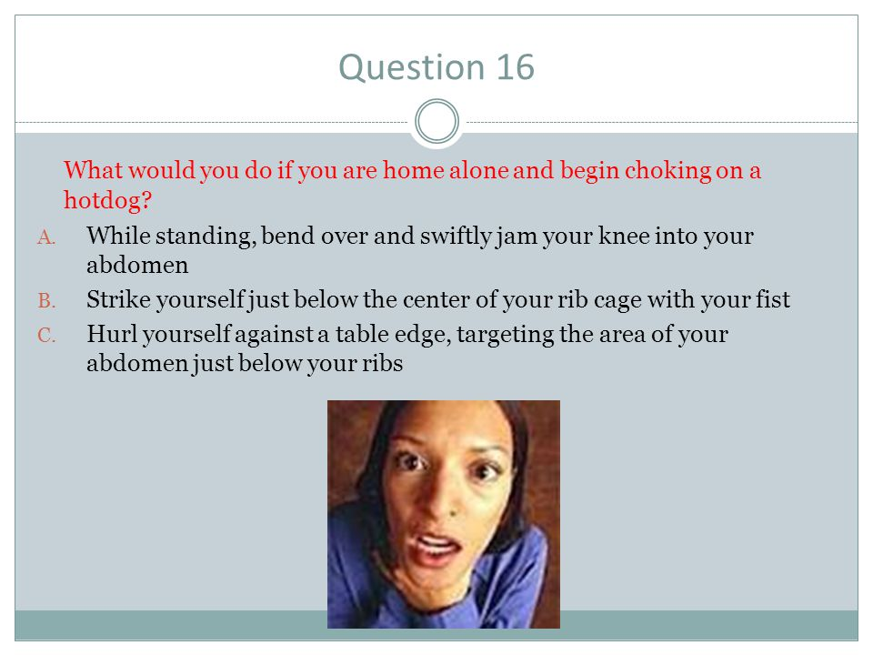 Question 16 What would you do if you are home alone and begin choking on a hotdog? A. While standing, bend over and swiftly jam your knee into your ab