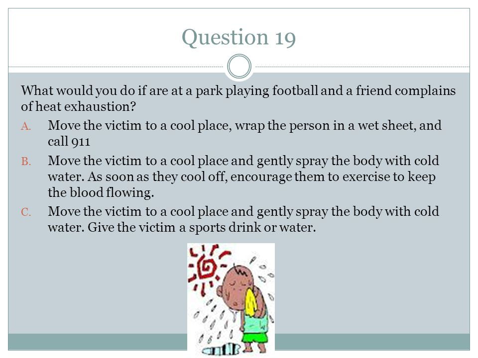 Question 19 What would you do if are at a park playing football and a friend complains of heat exhaustion? A. Move the victim to a cool place, wrap th