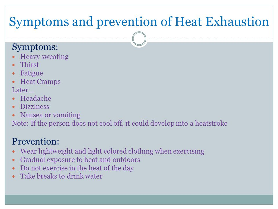 Symptoms and prevention of Heat Exhaustion Symptoms: Heavy sweating Thirst Fatigue Heat Cramps Later… Headache Dizziness Nausea or vomiting Note: If the person does not cool off, it could develop into a heatstroke Prevention: Wear lightweight and light colored clothing when exercising Gradual exposure to heat and outdoors Do not exercise in the heat of the day Take breaks to drink water