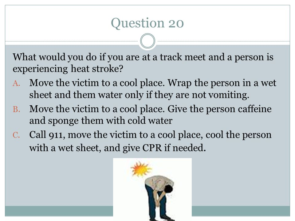 Question 20 What would you do if you are at a track meet and a person is experiencing heat stroke.