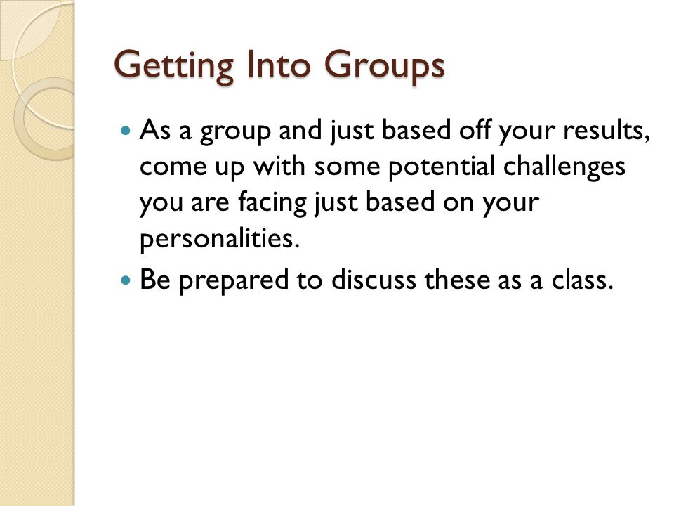 Getting Into Groups As a group and just based off your results, come up with some potential challenges you are facing just based on your personalities.