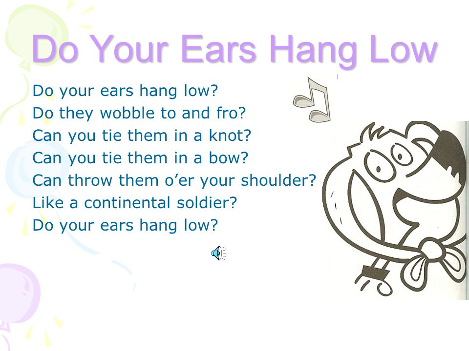 Do Your Ears Hang Low Do your ears hang low. Do they wobble to and fro.