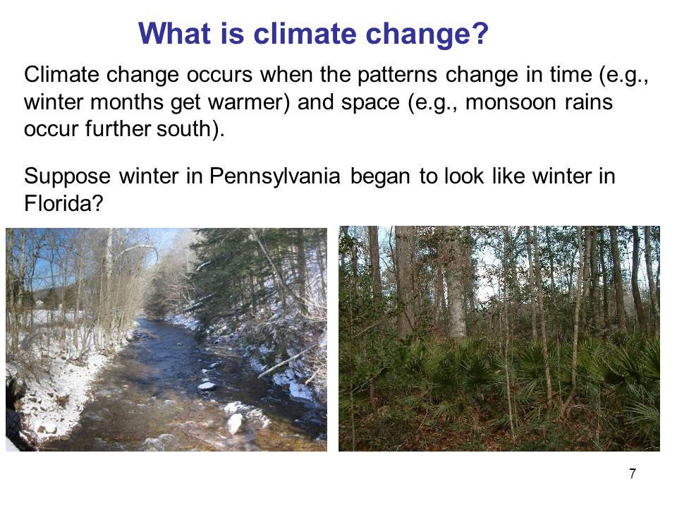 7 Climate change occurs when the patterns change in time (e.g., winter months get warmer) and space (e.g., monsoon rains occur further south).