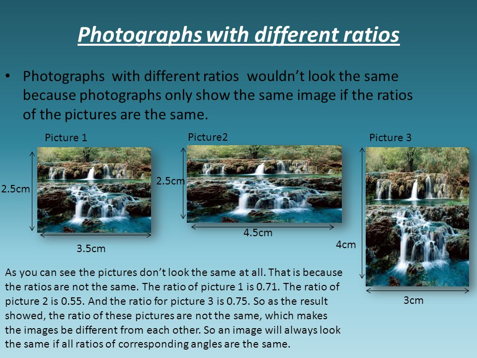 Photographs with different ratios Photographs with different ratios wouldn't look the same because photographs only show the same image if the ratios